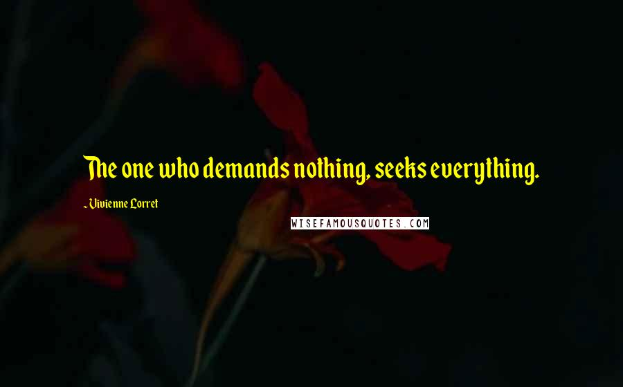 Vivienne Lorret quotes: The one who demands nothing, seeks everything.