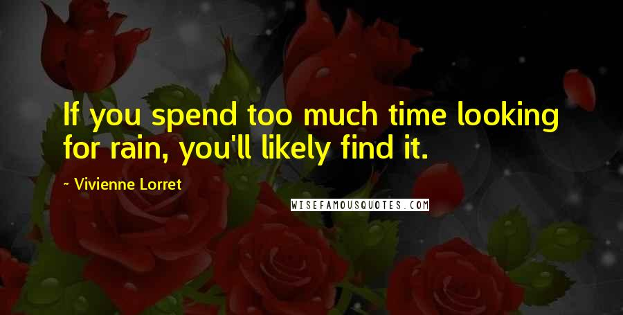Vivienne Lorret quotes: If you spend too much time looking for rain, you'll likely find it.