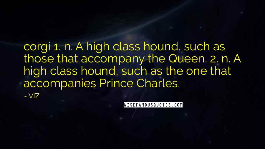 VIZ quotes: corgi 1. n. A high class hound, such as those that accompany the Queen. 2. n. A high class hound, such as the one that accompanies Prince Charles.