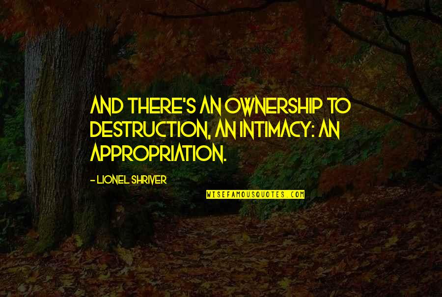 Vjernik Quotes By Lionel Shriver: And there's an ownership to destruction, an intimacy:
