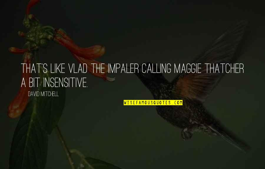 Vlad 3 Quotes By David Mitchell: that's like Vlad the Impaler calling Maggie Thatcher
