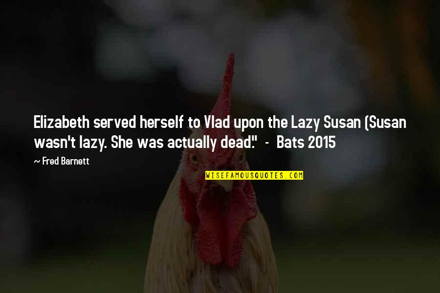 Vlad 3 Quotes By Fred Barnett: Elizabeth served herself to Vlad upon the Lazy