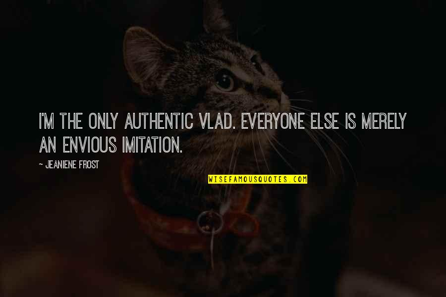 Vlad 3 Quotes By Jeaniene Frost: I'm the only authentic Vlad. Everyone else is