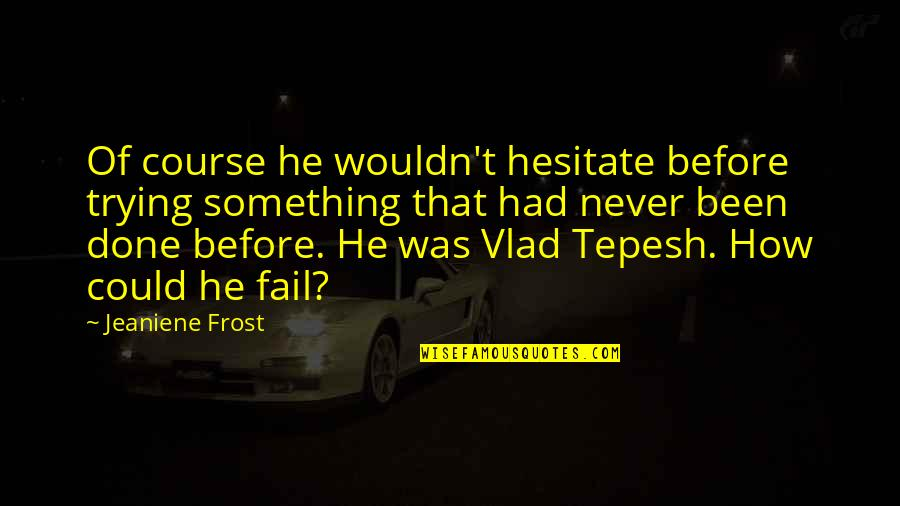 Vlad 3 Quotes By Jeaniene Frost: Of course he wouldn't hesitate before trying something