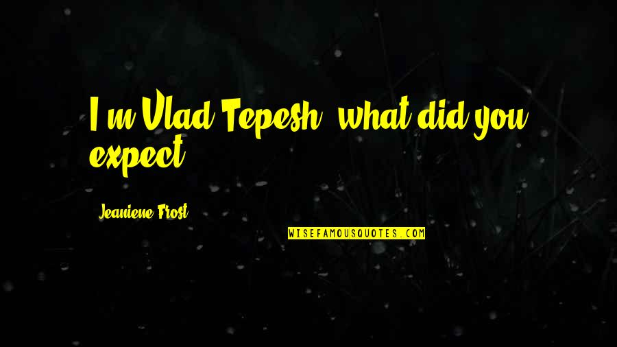 Vlad 3 Quotes By Jeaniene Frost: I'm Vlad Tepesh, what did you expect?