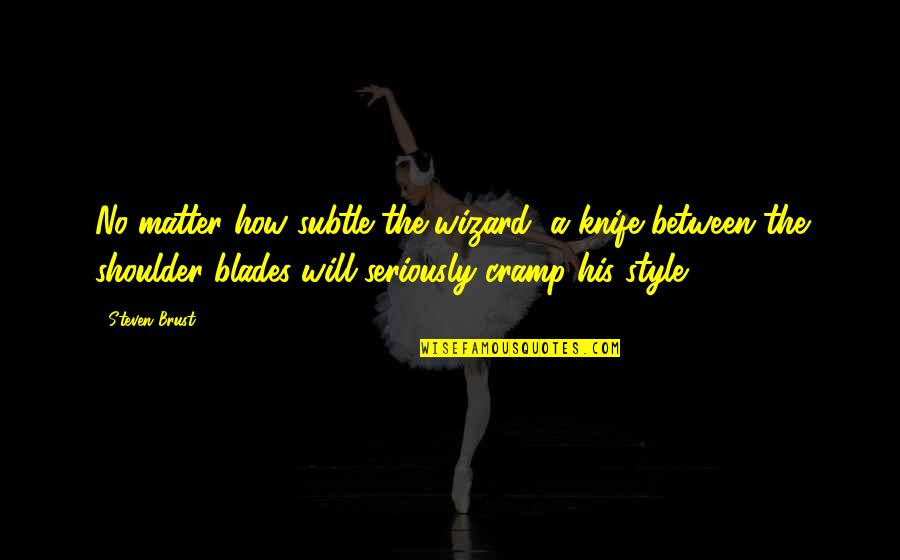 Vlad 3 Quotes By Steven Brust: No matter how subtle the wizard, a knife