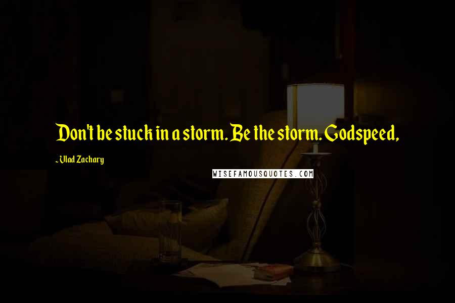 Vlad Zachary quotes: Don't be stuck in a storm. Be the storm. Godspeed,