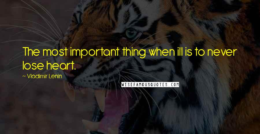 Vladimir Lenin quotes: The most important thing when ill is to never lose heart.