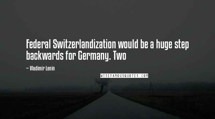 Vladimir Lenin quotes: Federal Switzerlandization would be a huge step backwards for Germany. Two