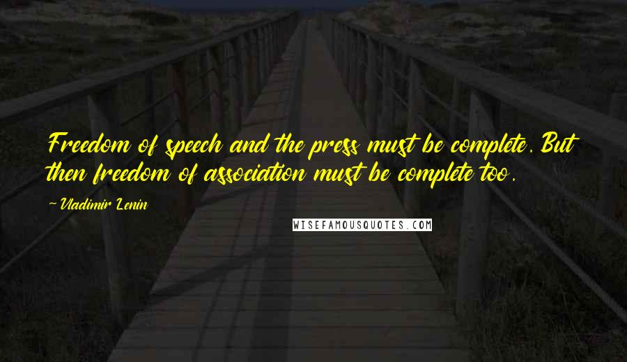 Vladimir Lenin quotes: Freedom of speech and the press must be complete. But then freedom of association must be complete too.