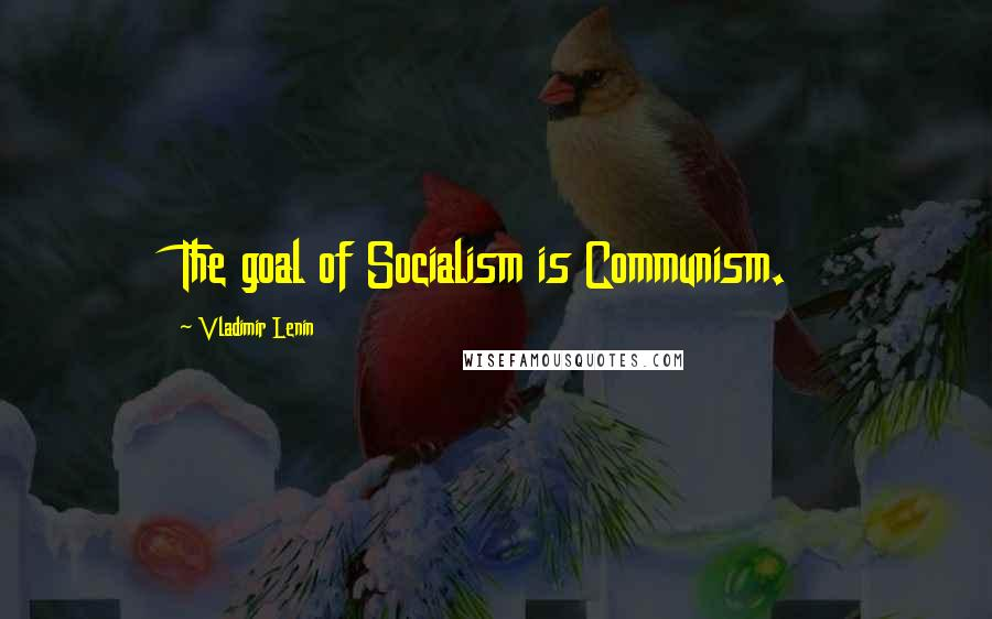 Vladimir Lenin quotes: The goal of Socialism is Communism.