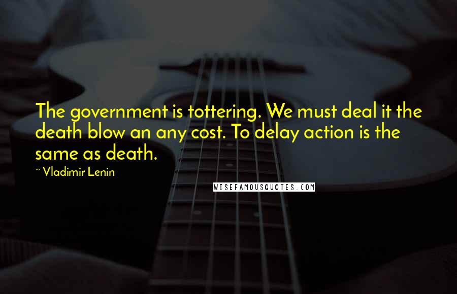 Vladimir Lenin quotes: The government is tottering. We must deal it the death blow an any cost. To delay action is the same as death.