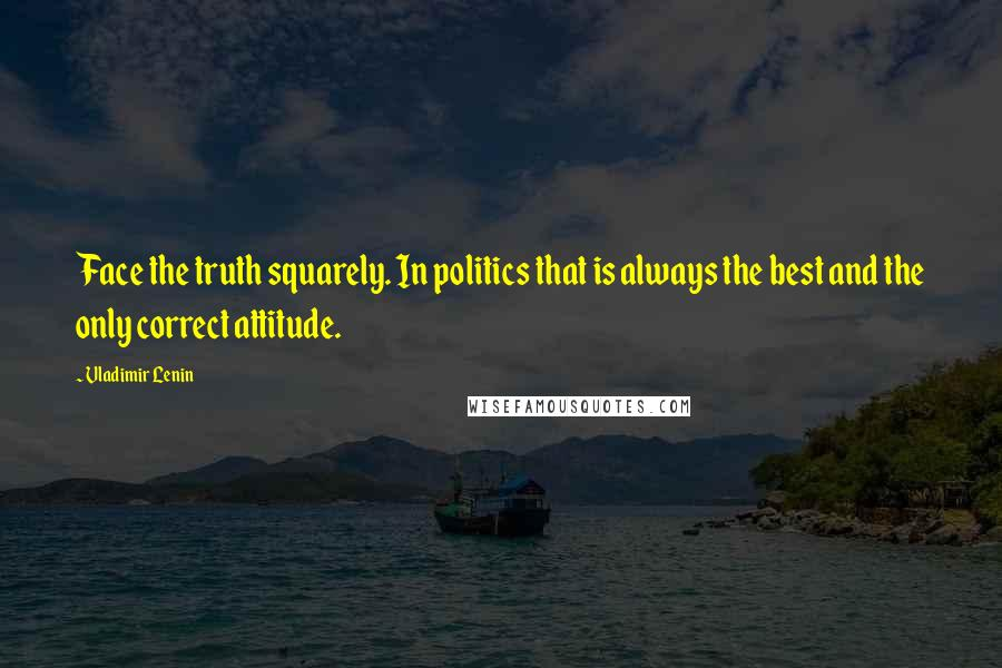 Vladimir Lenin quotes: Face the truth squarely. In politics that is always the best and the only correct attitude.