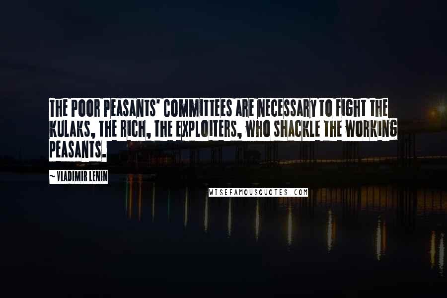 Vladimir Lenin quotes: The Poor Peasants' Committees are necessary to fight the kulaks, the rich, the exploiters, who shackle the working peasants.