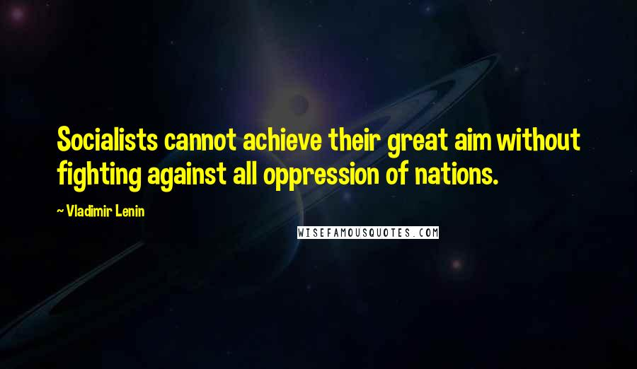Vladimir Lenin quotes: Socialists cannot achieve their great aim without fighting against all oppression of nations.