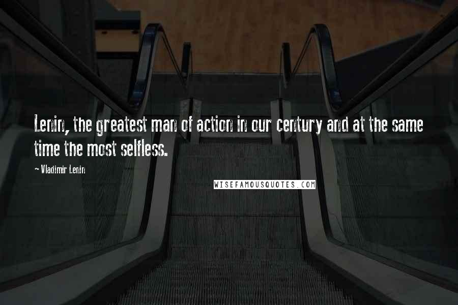 Vladimir Lenin quotes: Lenin, the greatest man of action in our century and at the same time the most selfless.