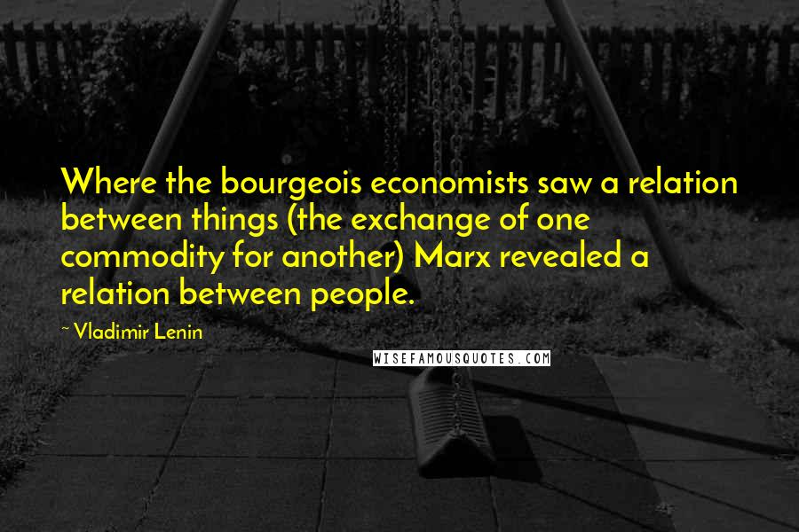 Vladimir Lenin quotes: Where the bourgeois economists saw a relation between things (the exchange of one commodity for another) Marx revealed a relation between people.
