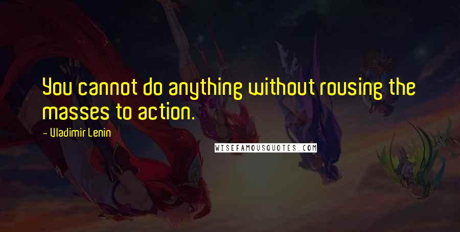 Vladimir Lenin quotes: You cannot do anything without rousing the masses to action.