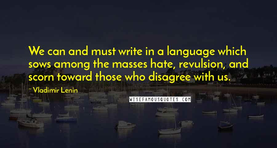 Vladimir Lenin quotes: We can and must write in a language which sows among the masses hate, revulsion, and scorn toward those who disagree with us.