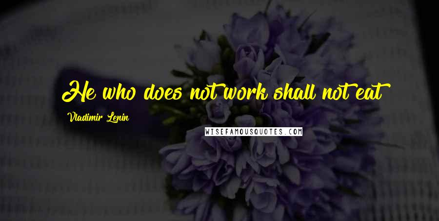 Vladimir Lenin quotes: He who does not work shall not eat