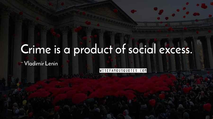 Vladimir Lenin quotes: Crime is a product of social excess.