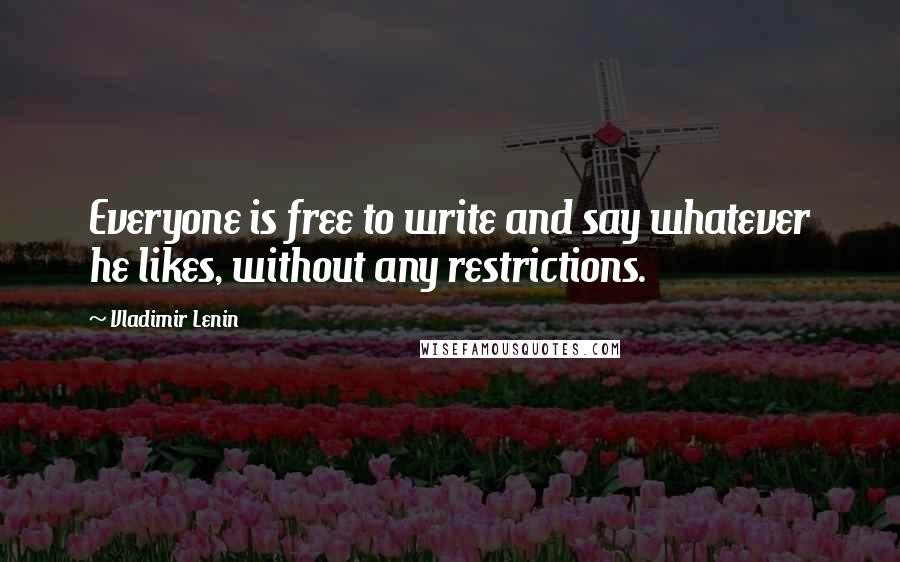 Vladimir Lenin quotes: Everyone is free to write and say whatever he likes, without any restrictions.