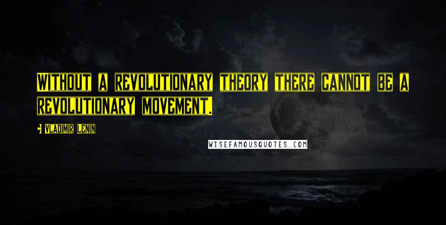 Vladimir Lenin quotes: Without a revolutionary theory there cannot be a revolutionary movement.