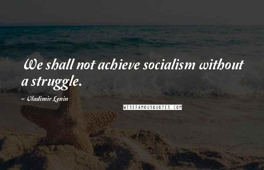 Vladimir Lenin quotes: We shall not achieve socialism without a struggle.