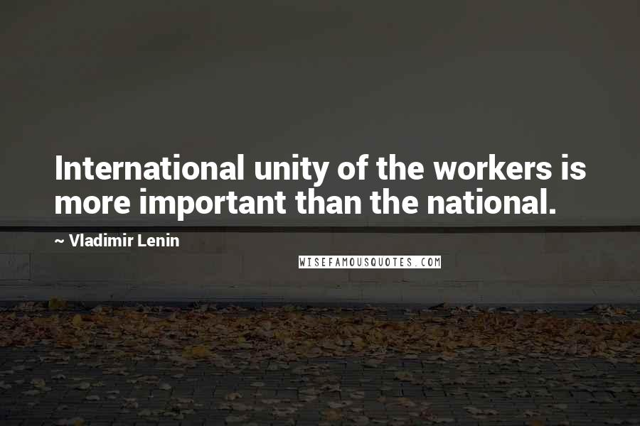 Vladimir Lenin quotes: International unity of the workers is more important than the national.