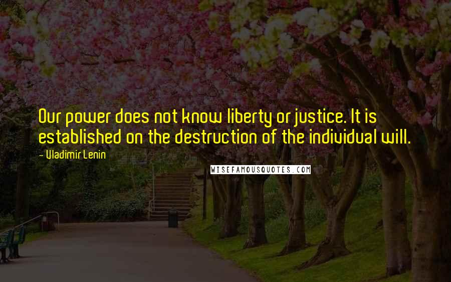 Vladimir Lenin quotes: Our power does not know liberty or justice. It is established on the destruction of the individual will.