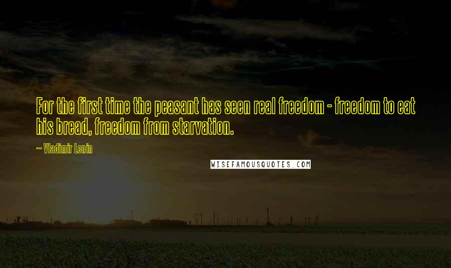 Vladimir Lenin quotes: For the first time the peasant has seen real freedom - freedom to eat his bread, freedom from starvation.