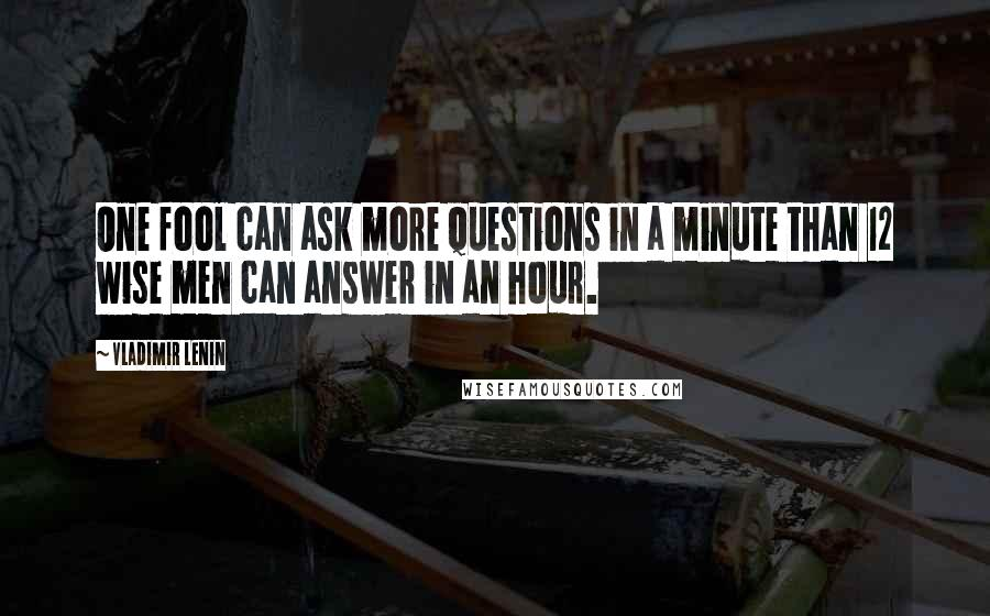Vladimir Lenin quotes: One fool can ask more questions in a minute than 12 wise men can answer in an hour.