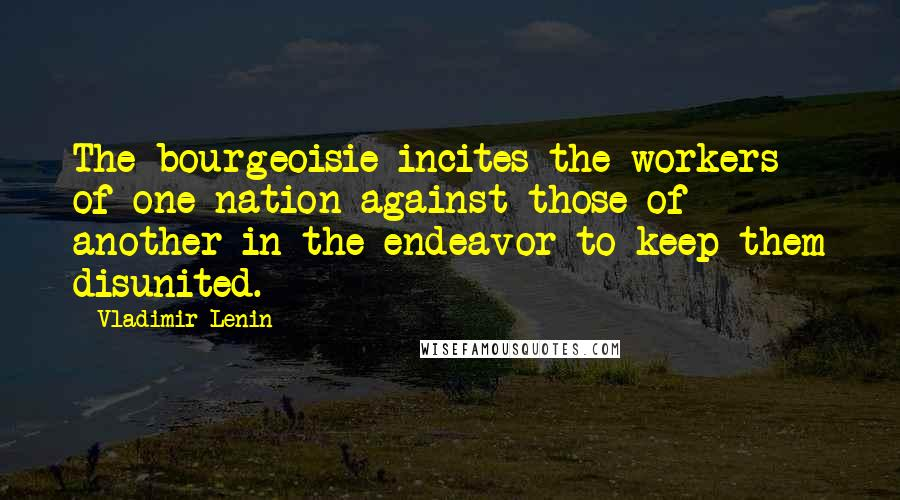 Vladimir Lenin quotes: The bourgeoisie incites the workers of one nation against those of another in the endeavor to keep them disunited.