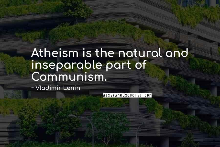 Vladimir Lenin quotes: Atheism is the natural and inseparable part of Communism.