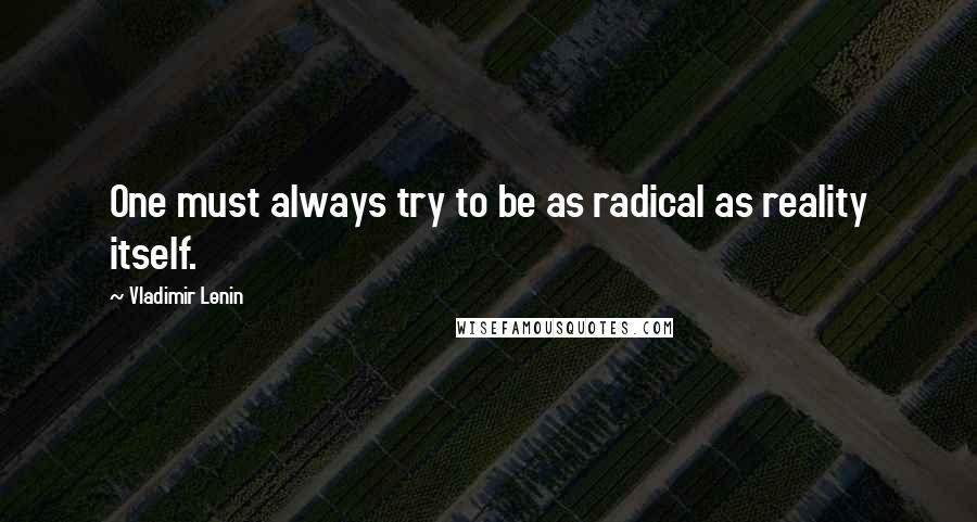 Vladimir Lenin quotes: One must always try to be as radical as reality itself.