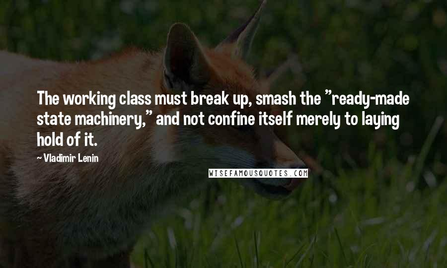 "Vladimir Lenin quotes: The working class must break up, smash the ""ready-made state machinery,"" and not confine itself merely to laying hold of it."