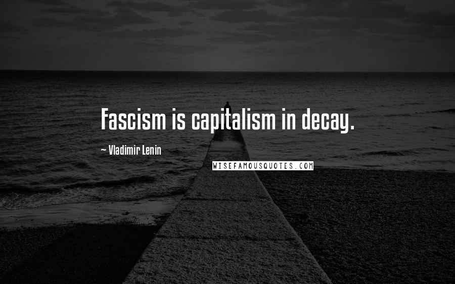 Vladimir Lenin quotes: Fascism is capitalism in decay.