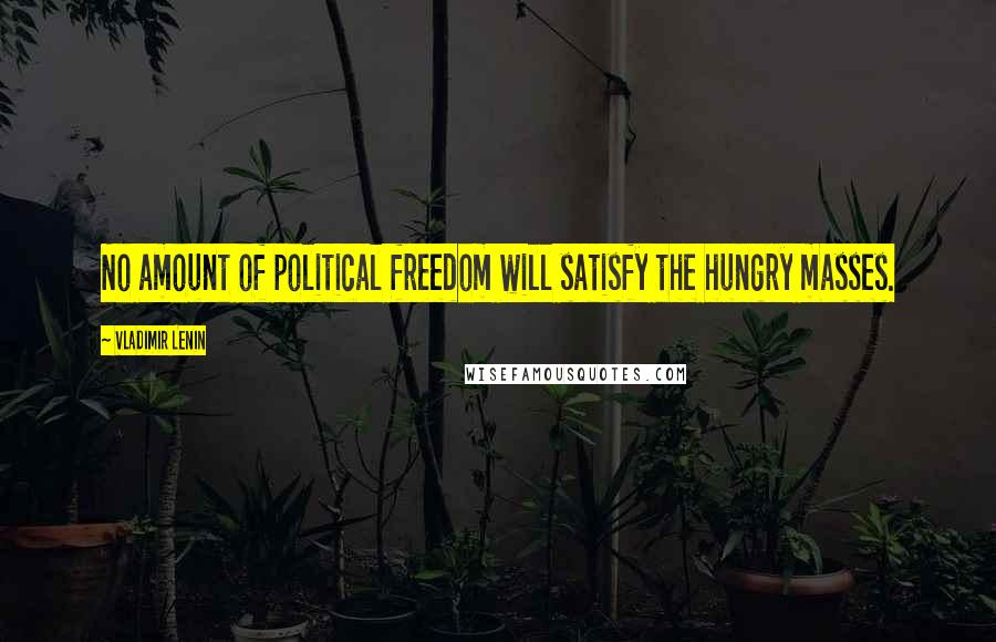 Vladimir Lenin quotes: No amount of political freedom will satisfy the hungry masses.