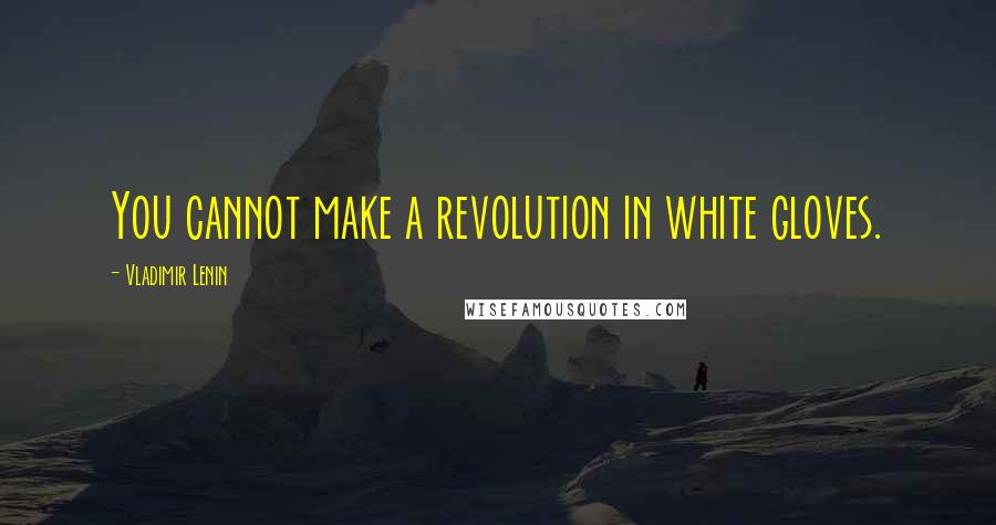 Vladimir Lenin quotes: You cannot make a revolution in white gloves.