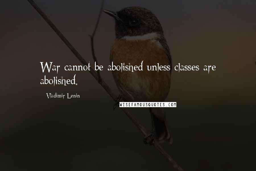 Vladimir Lenin quotes: War cannot be abolished unless classes are abolished.