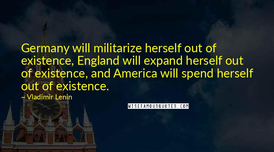 Vladimir Lenin quotes: Germany will militarize herself out of existence, England will expand herself out of existence, and America will spend herself out of existence.