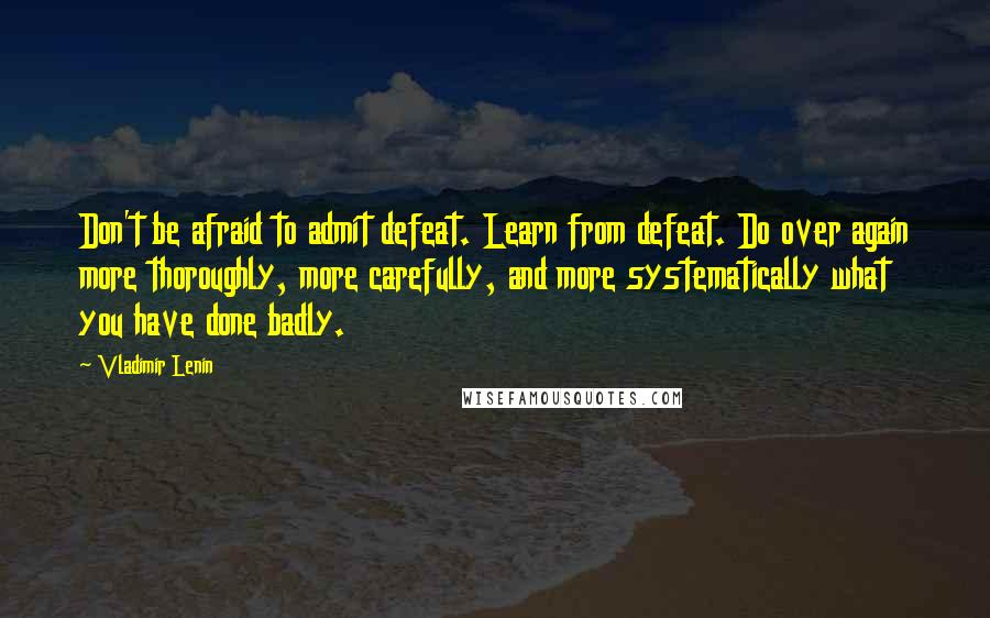 Vladimir Lenin quotes: Don't be afraid to admit defeat. Learn from defeat. Do over again more thoroughly, more carefully, and more systematically what you have done badly.