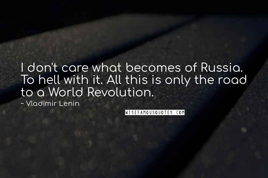 Vladimir Lenin quotes: I don't care what becomes of Russia. To hell with it. All this is only the road to a World Revolution.