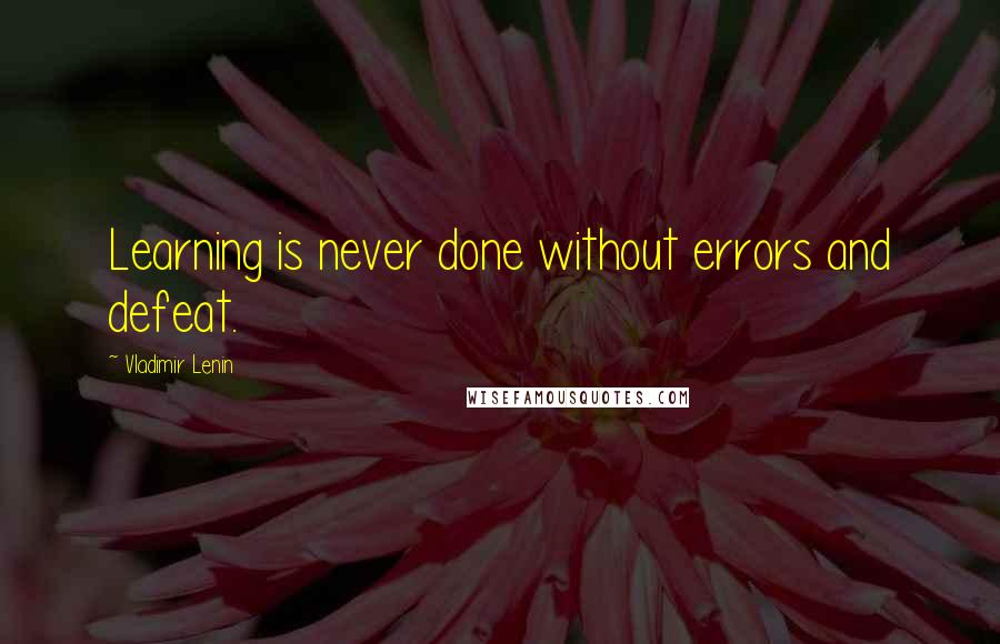 Vladimir Lenin quotes: Learning is never done without errors and defeat.