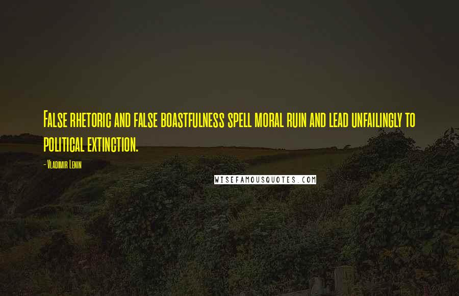 Vladimir Lenin quotes: False rhetoric and false boastfulness spell moral ruin and lead unfailingly to political extinction.