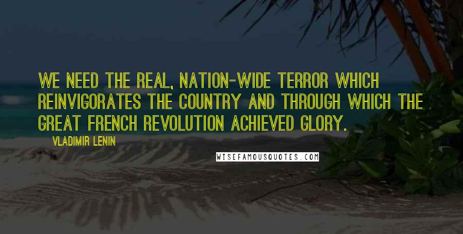 Vladimir Lenin quotes: We need the real, nation-wide terror which reinvigorates the country and through which the Great French Revolution achieved glory.