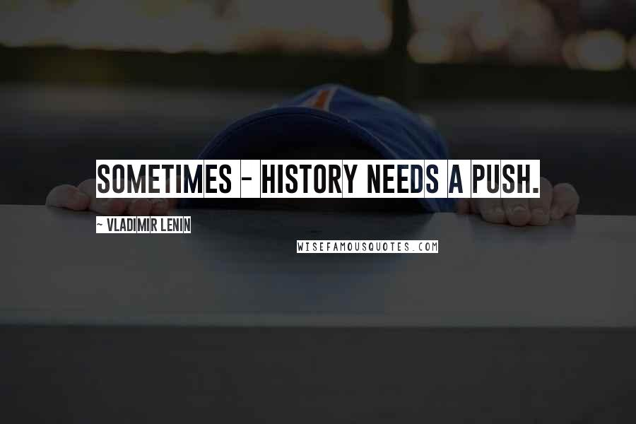 Vladimir Lenin quotes: Sometimes - history needs a push.