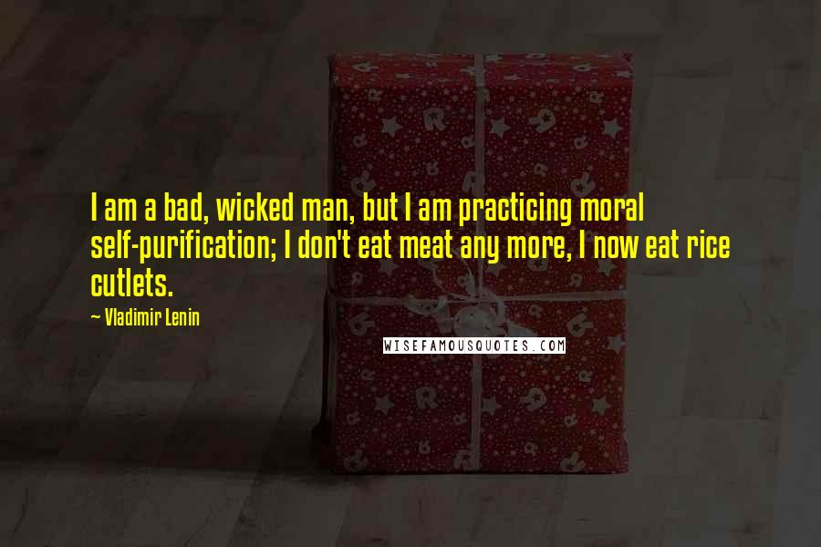 Vladimir Lenin quotes: I am a bad, wicked man, but I am practicing moral self-purification; I don't eat meat any more, I now eat rice cutlets.