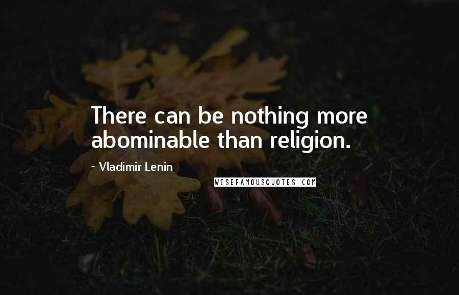 Vladimir Lenin quotes: There can be nothing more abominable than religion.