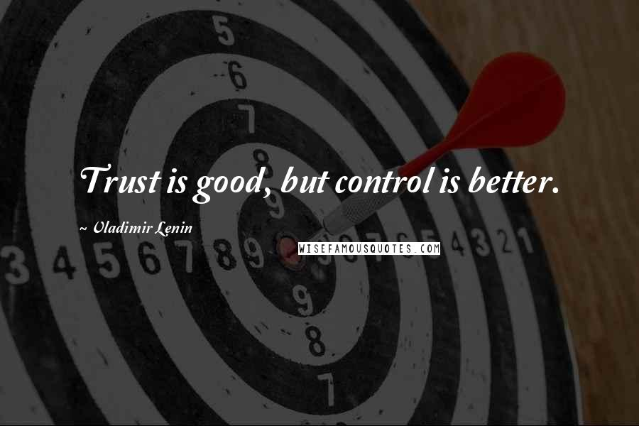 Vladimir Lenin quotes: Trust is good, but control is better.